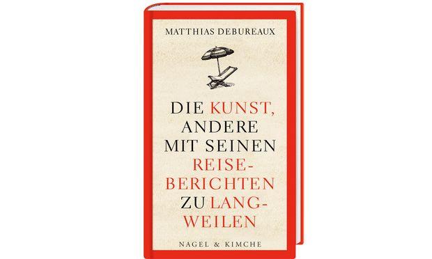 """Matthias Debureaux: """"Die Kunst, andere mit seinen Reiseberichten zu langweilen"""", 12,40Euro, Verlag Nagel & Kimche."""